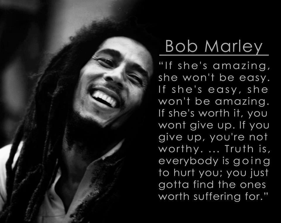 [Image] | Everybody is going to hurt you, you just gotta find the ones worth suffering for. – Bob Marley