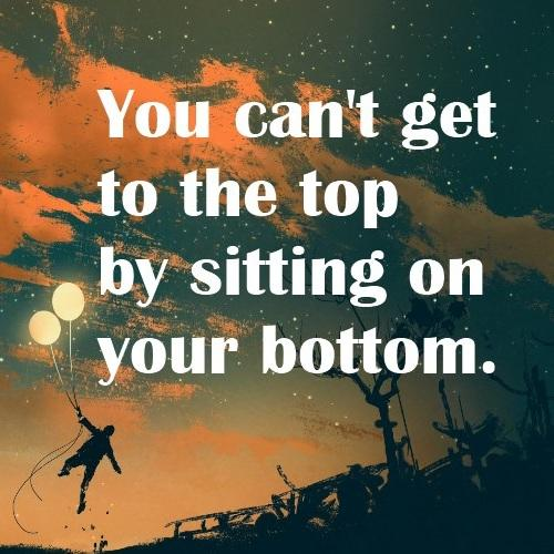[Image] You can't get to the top by sitting On you Bottom!