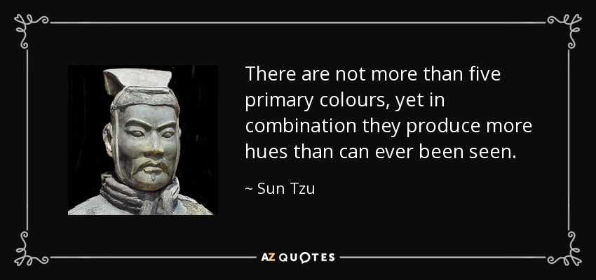 There Are Not More Than Five Primary Colours, Yet In Combination They Produce More Hues Than Can Ever Be Seen – Sun Tzu