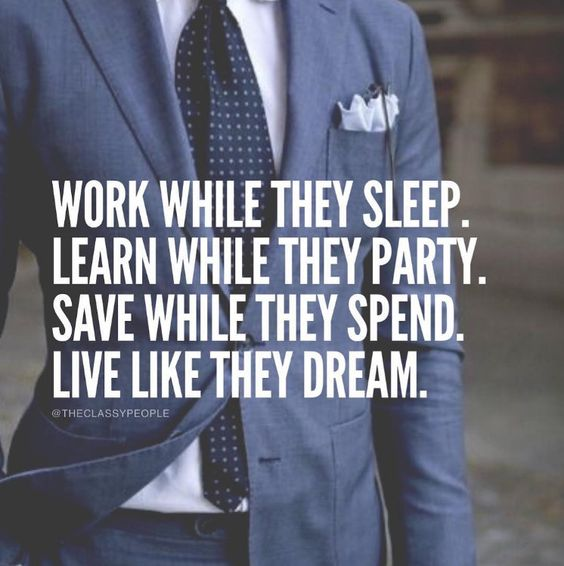 Work while they sleep. Learn while they party.  Save while they spend.  Live like they dream.