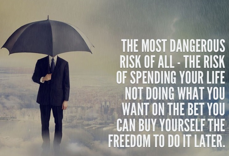 The most dangerous risk of all – The risk fo spending your life not doing what you want on the bet you can buy yourself the freedom to do it later.