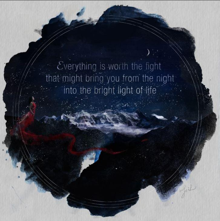 Everything is worth the fight that might bring you from the night into the bright light of life.