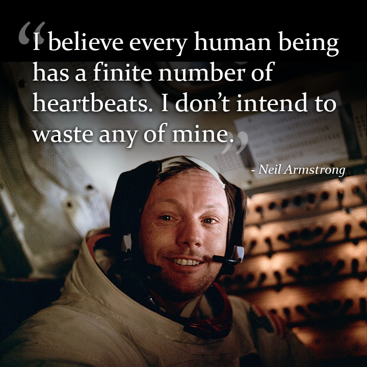I believe every human being has a finite number of heartbeats.  I don't intend to waste any of mine.  – Neil Armstrong
