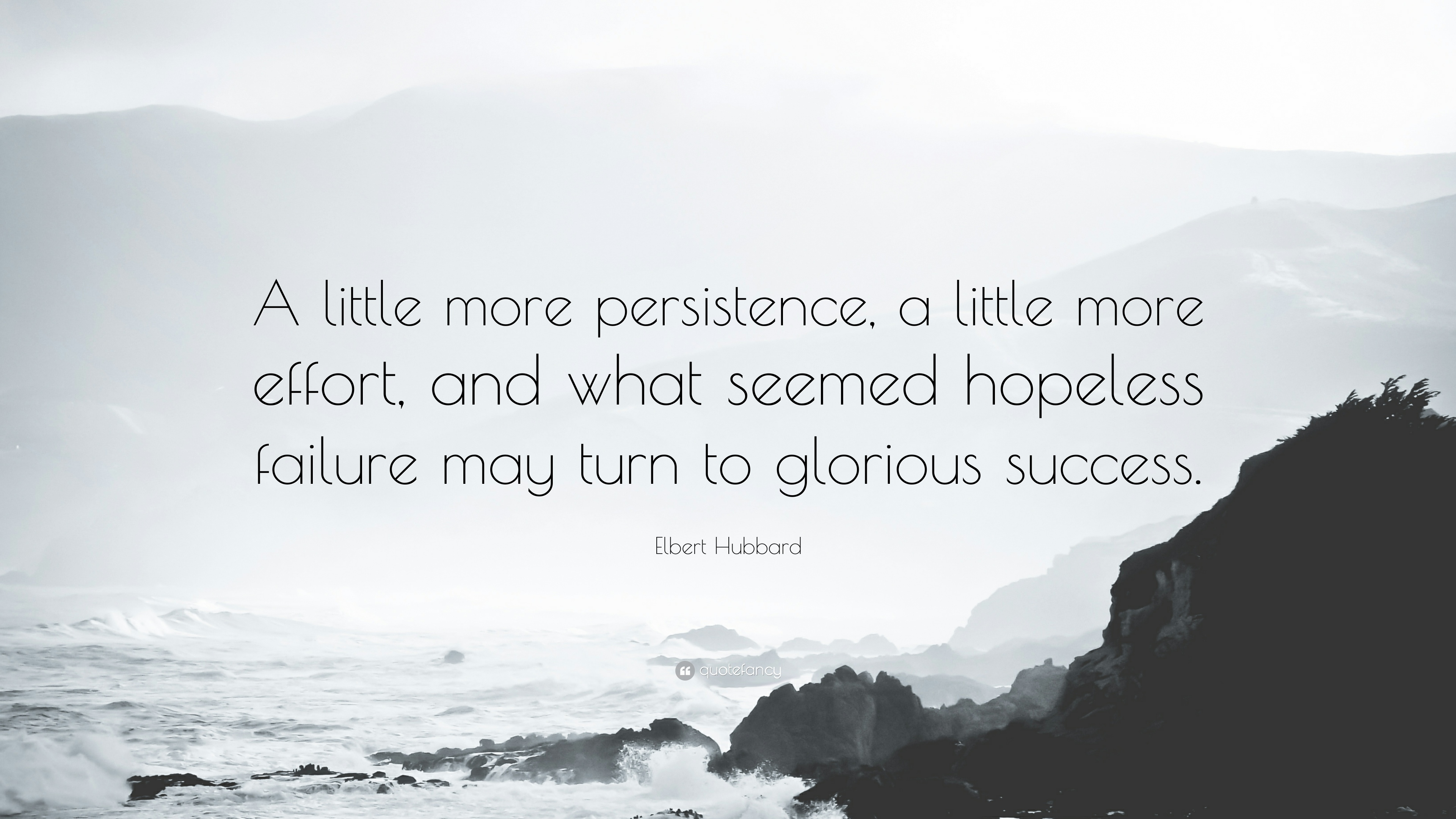 [image] A little more persistence, a little more effort, and what seemed hopeless failure may turn to glorious success. — Elbert Hubbard