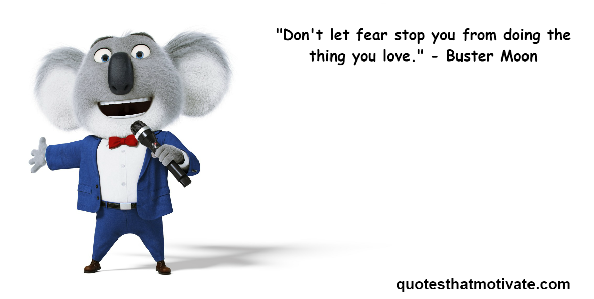"[Image] ""Don't let fear stop you from doing the thing you love."" – Buster Moon"