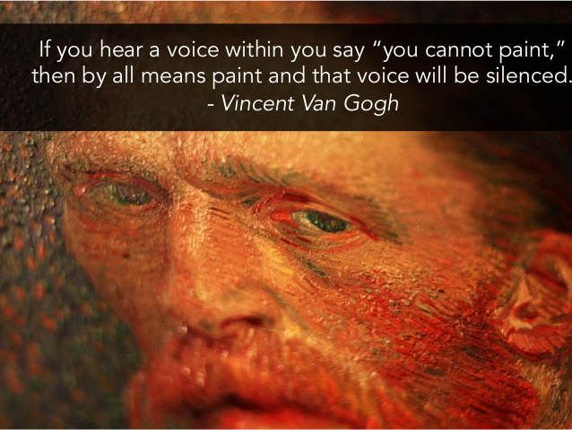 "[Image] If you hear a voice within you say ""you cannot paint,"" then by all means paint and that voice will be silenced. – Vincent Van Gogh"
