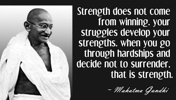 Strength does not come from winning.  Your struggles develop your strengths.  When you go through hardships and decide not to surrender, that is strength.  – Mahatma Gandhi