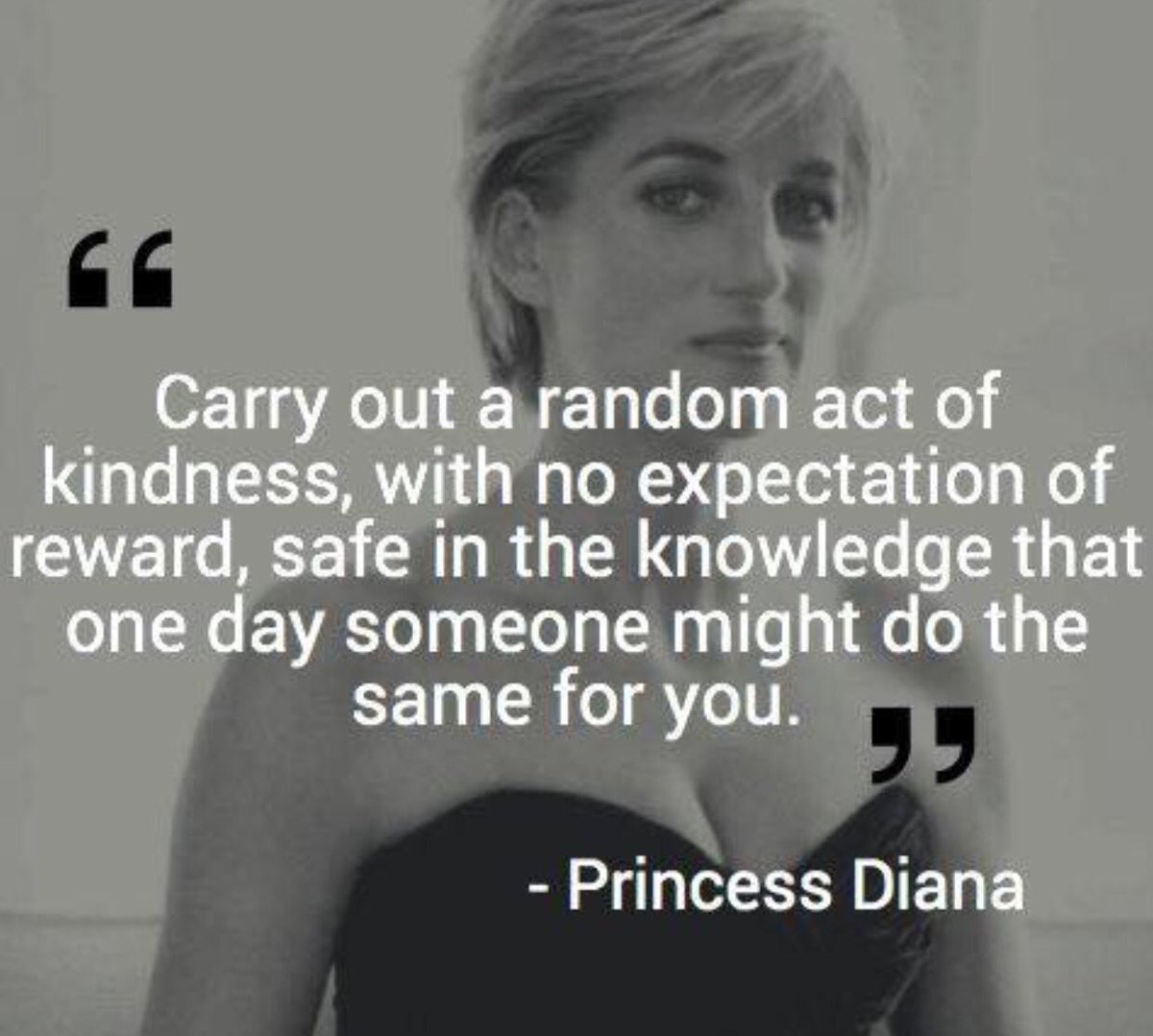Carry out a random act of kindness, with no expectation of reward, safe in the knowledge that one day someone might do the same for you.  – Princess Diana