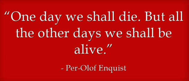 One day we shall die.  But all the other days we shall be alive.