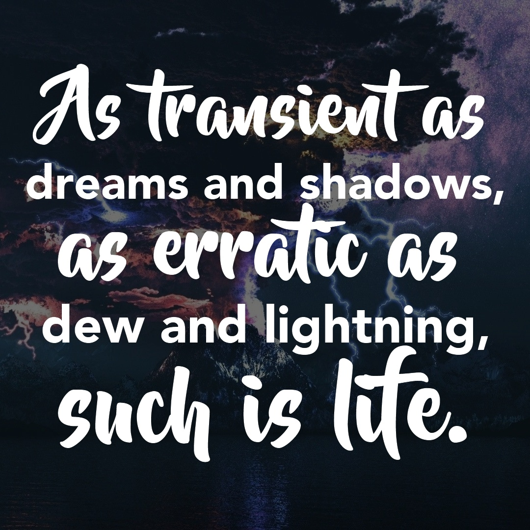 As transient as dreams and shadows, as erratic as dew and lightning, such is life.