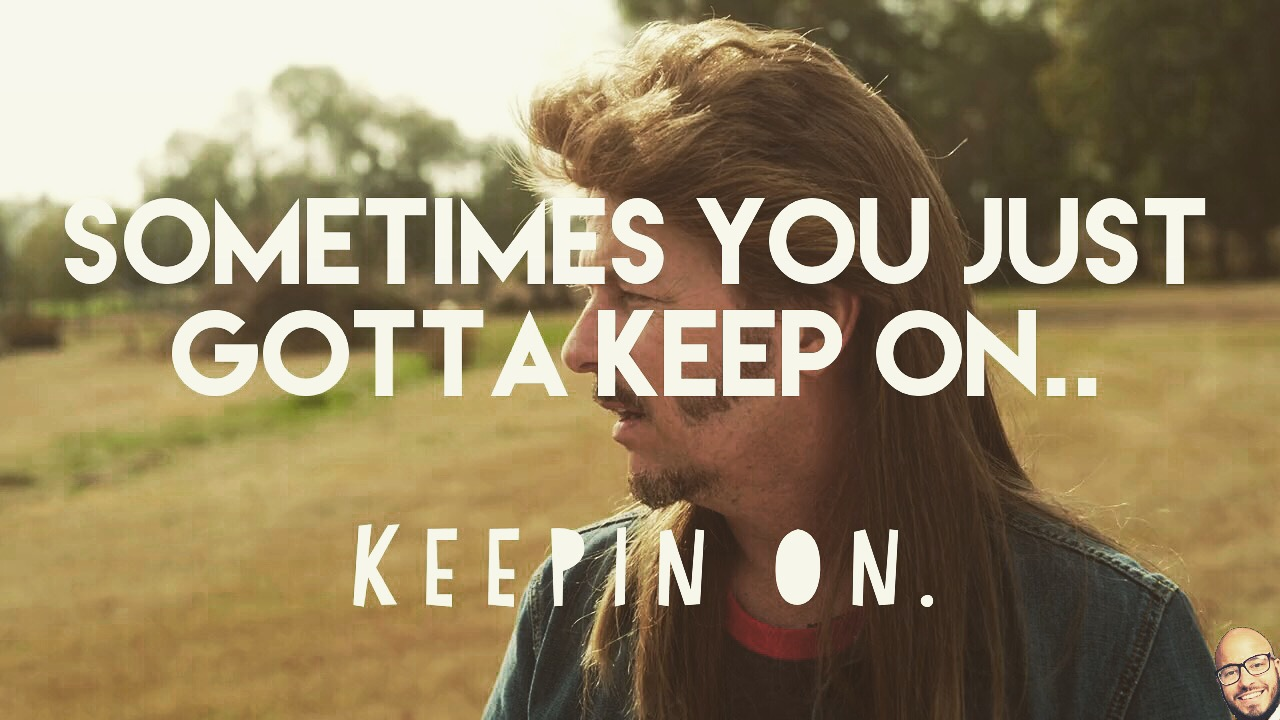 Sometimes you just gotta keep on keepin on
