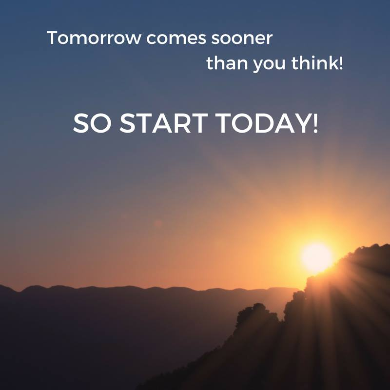 Tomorrow comes sooner than you think so start today