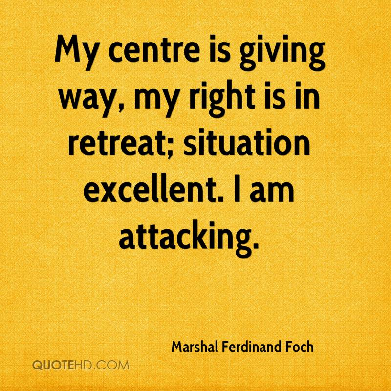 "[Image] ""My center is giving way, my right is in retreat; situation excellent. I am attacking""."