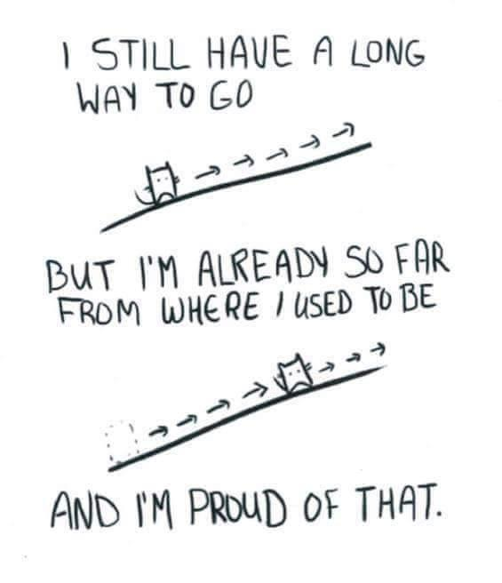 I still have a long way to go but I'm already do far from where I used to be and I'm proud of that.