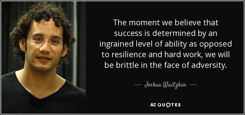 [image] The moment we believe that success is determined by an ingrained level of ability as opposed to resilience and hard work, we will be brittle in the face of adversity