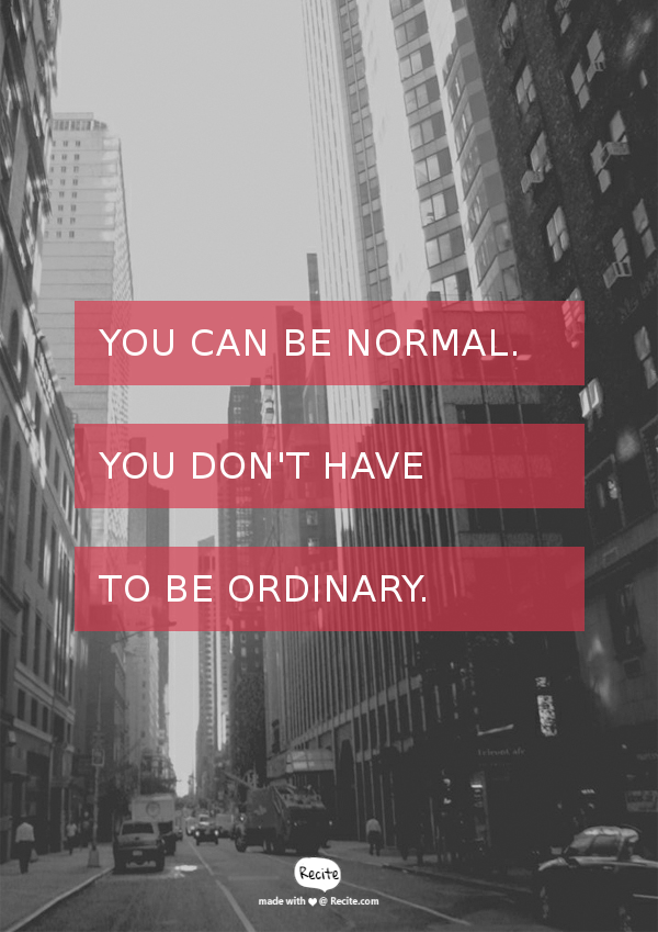[Image] You can be normal. You don't have to be ordinary.