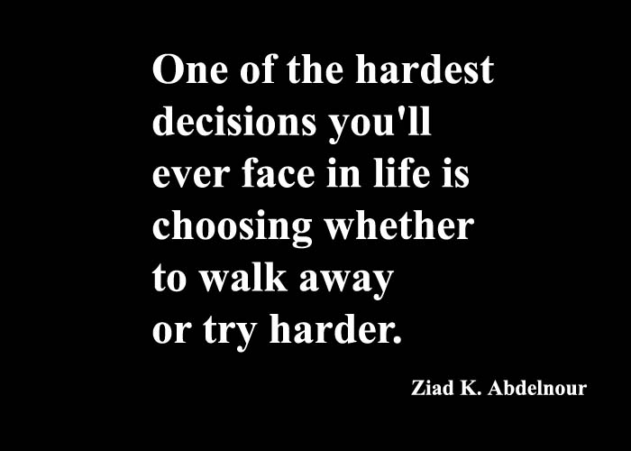 One of the hardest decisions you'll ever face in life is choosing whether to walk away or try harder. – Ziad K. Abdelnour