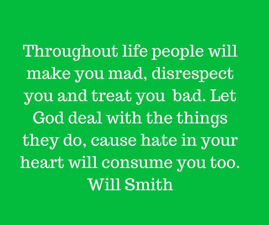 [IMAGE] Throughout life people will make you mad, disrespect you and treat you bad. Let God deal with the things they do, cause hate in your heart will consume you too. -Will Smith
