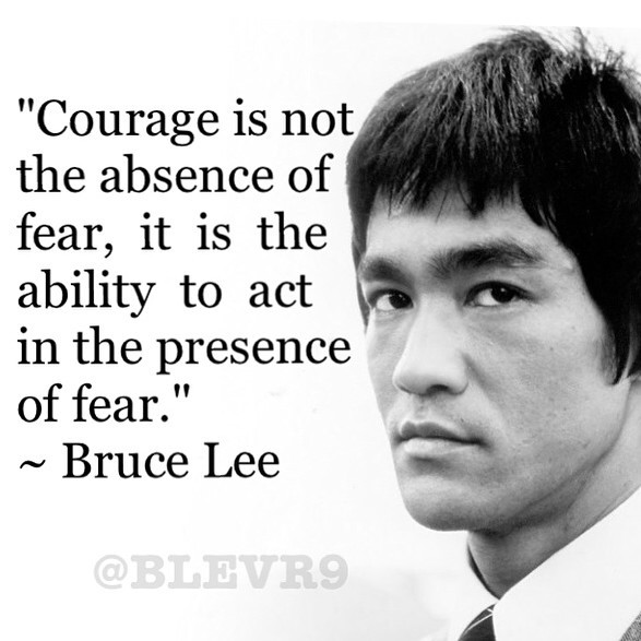"[Image] ""Courage is not the absence of fear…"" Not sure if this fits here but Bruce Lee was so much more than martial arts. He was a very motivational philosopher and has inspired me for most of my life."