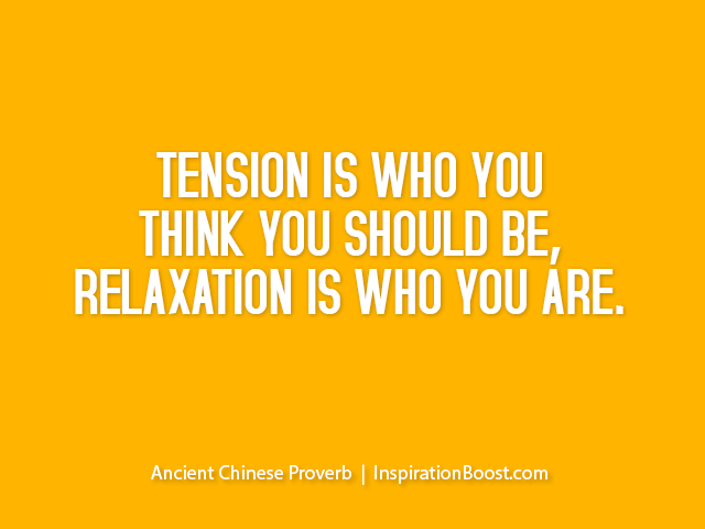 Tension is who you think you should be , relaxation is who you are.