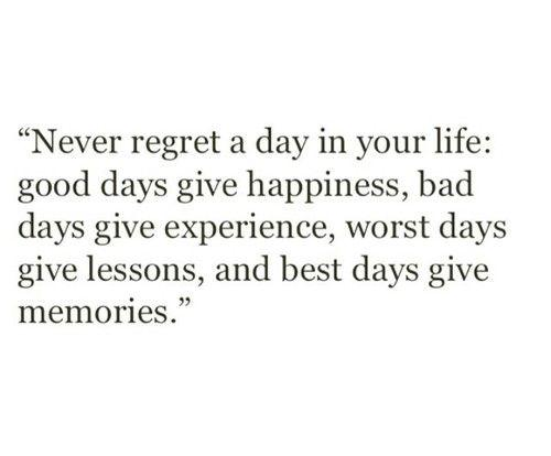 Never regret a day in your life.  Good days give happiness, bad days give experience, worst days give lessons and best days give memories.
