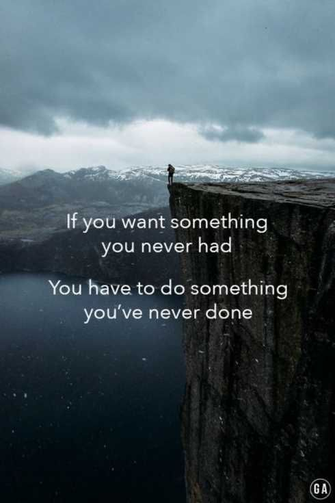 [Image] If you want something you never had, you have to do something you've never done.