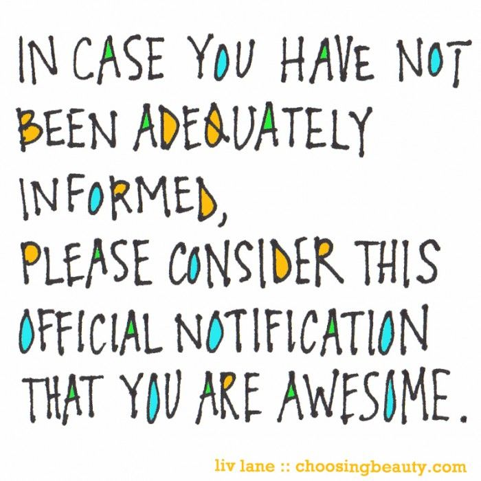 "[Image] ""In case you have not been adequately informed, please consider this official notification that you are awesome."""