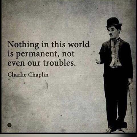 Nothing in this world is permanent, not even our troubles – Charlie Chaplin