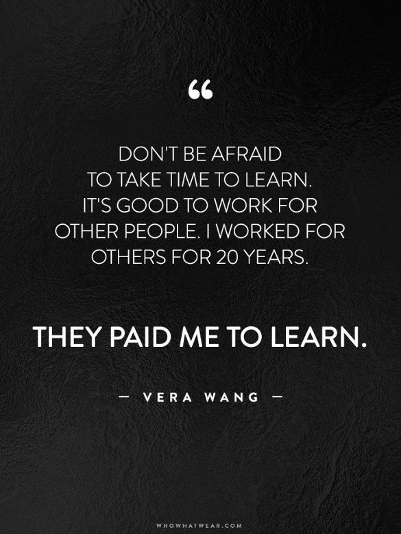 Don't be afraid to take time to learn.  It's good ot work for other people.  I worked for others for 20 years.  They paid me to learn.  – Vera Wang