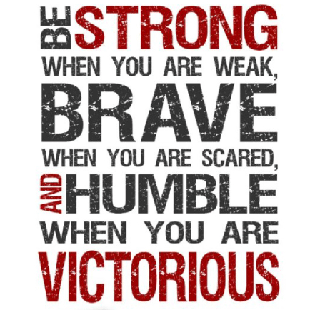 [Image] Be strong when you are weak, brave when you are scared, and humble when you are victorious