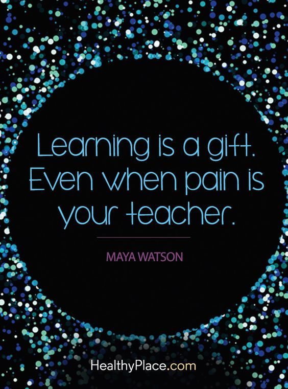 Learning is a gift. even when pain is your teacher – Maya Watson