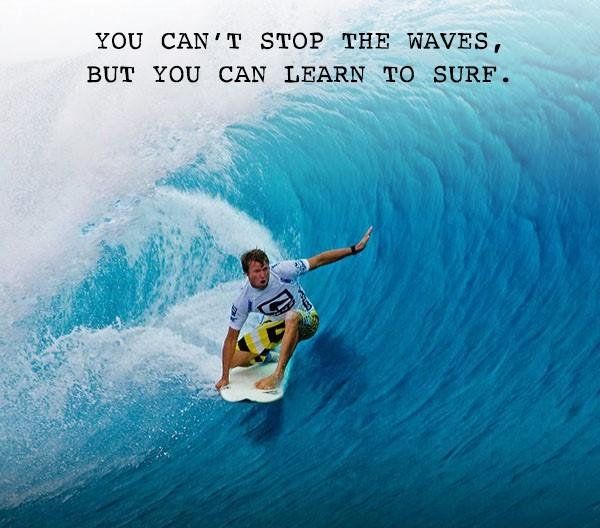 [Image] you can't stop the waves but you can learn to surf