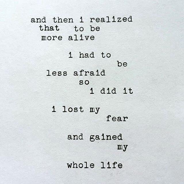 And then I realized that to be more alive I had to be less afraid.  So I did it.  I lost my fear and gained my whole life.