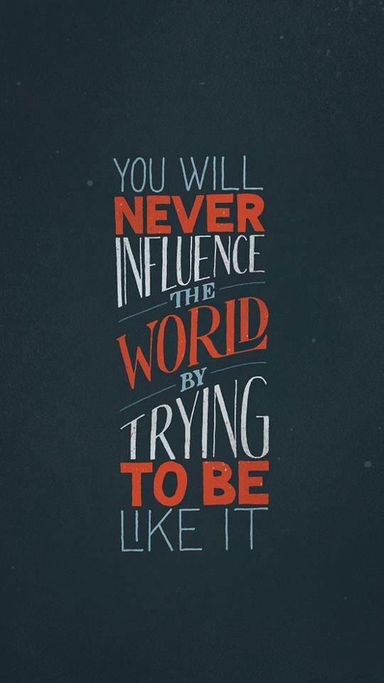 [Image] You will never influence the world by trying to be like it.