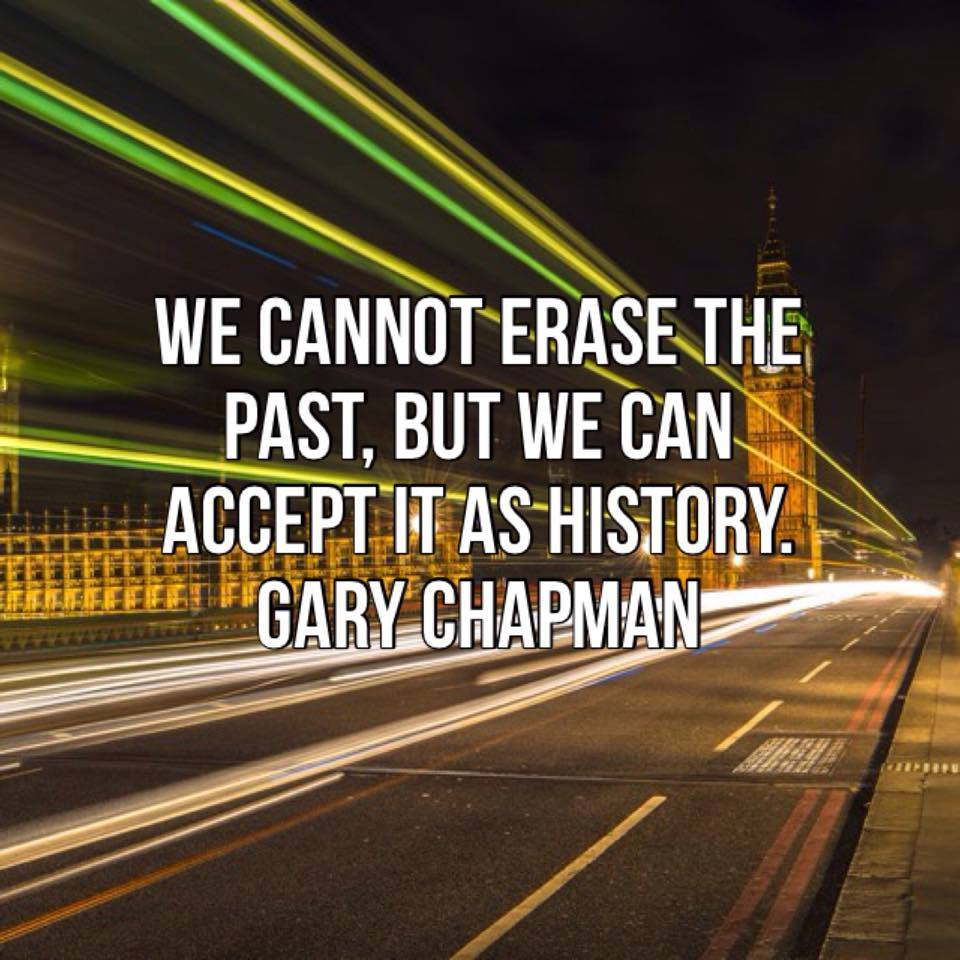 We cannot erase the past, but we can accept it as history – Gary Chapman