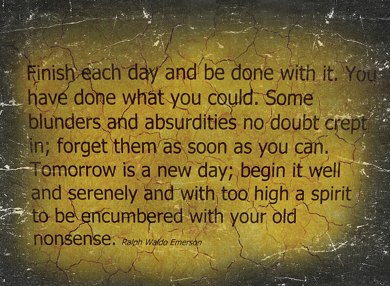 "[Image] ""Finish each day and be done with it. You have done what you could. Some blunders and absurdities no doubt crept in; forget them as soon as you can. Tomorrow is a new day. You shall begin it serenely and with too high a spirit to be encumbered with your old nonsense."" Ralph Waldo Emerson"