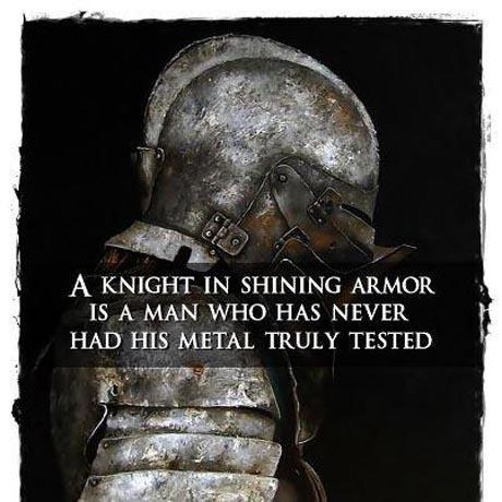 A knight in shining armor is a man who has never had his metal truly tested