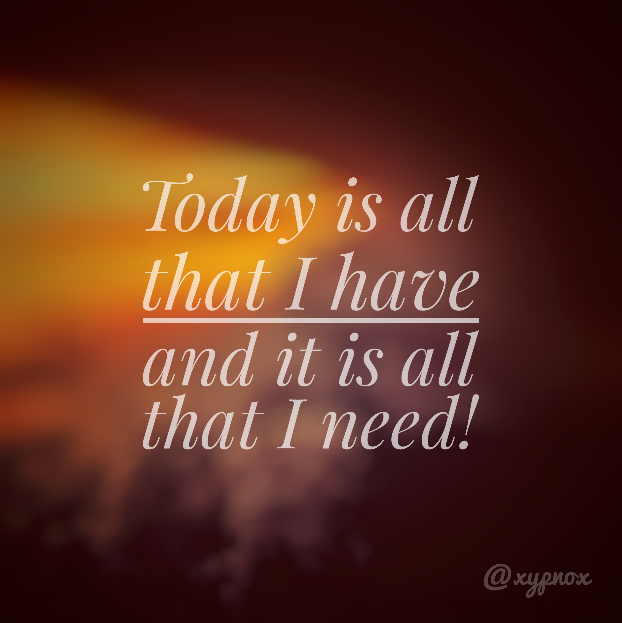 Today is all that I have, and that is all that I need!