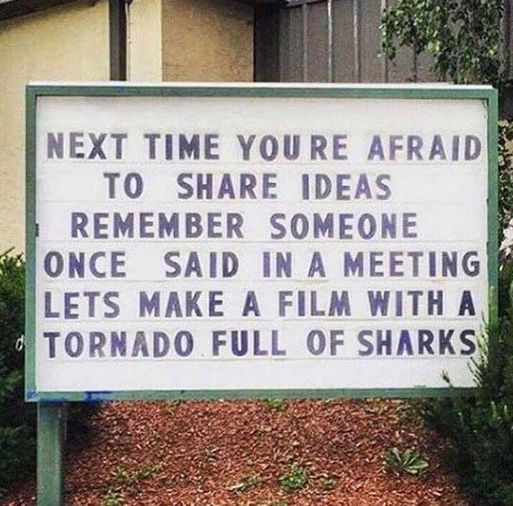 "[Image] Next time you are afraid to share ideas, remember someone once said in a meeting, ""Let's make a film with a tornado full of sharks."""