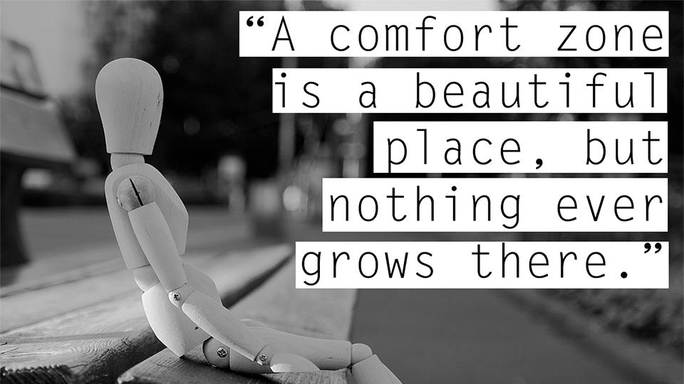[image] nothing grows in comfort zones