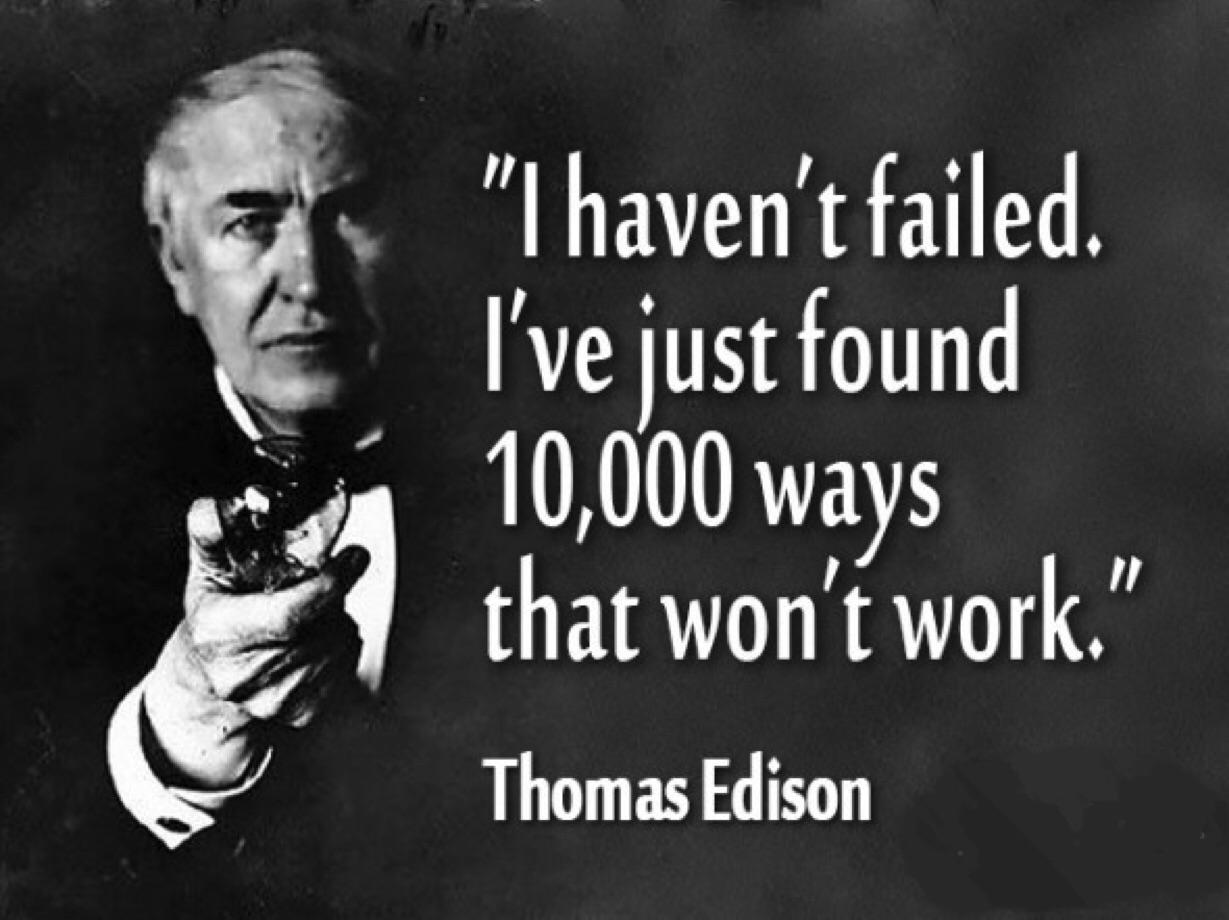 "[image] Thomas Edison's teachers said he was ""too stupid to learn anything.""Edison made 1,000 unsuccessful attempts at inventing the light bulb. When a reporter asked, ""How did it feel to fail 1,000 times?"" Edison replied ""I didn't fail 1,000 times. The light bulb was an invention with 1,000 steps."""