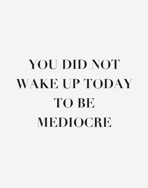[Image] You did not wake up today to be mediocre