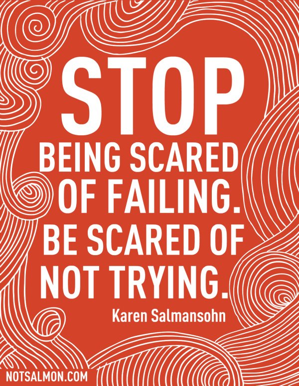 "[Image] ""Stop being scared of failing. Be scared of not trying."" ~ Karen Salmansohn"