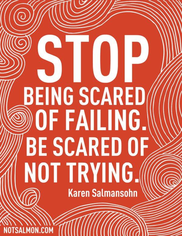 "[Image] ""Stop being scared of failing. Be scared of not trying."" ~ Karen Salmansohn"