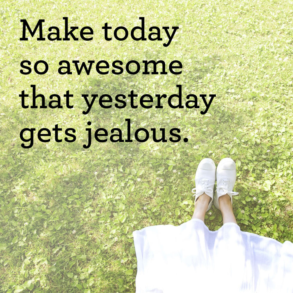 [Image] Make today so awesome that yesterday gets jealous.