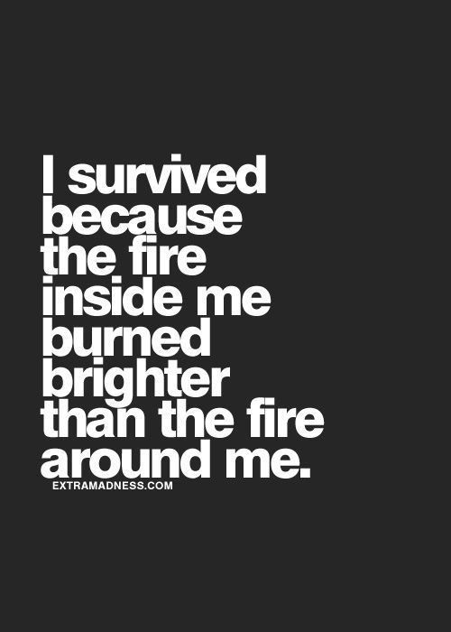 [Image] I survived because of the fire inside me.
