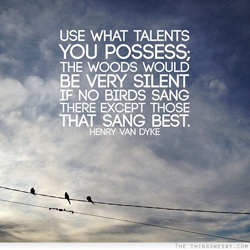 [Image]Use what talents you possess, the woods will be very silent if no birds sang there except those that sang best