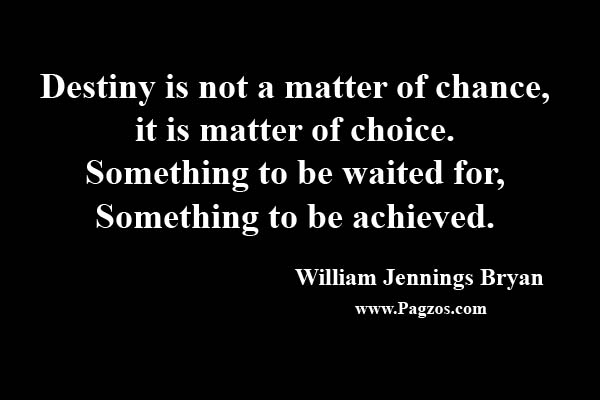 [image] Destiny is not a Matter of Chance, It is matter of Choice. Something to be waited for, Something to be Achieved.