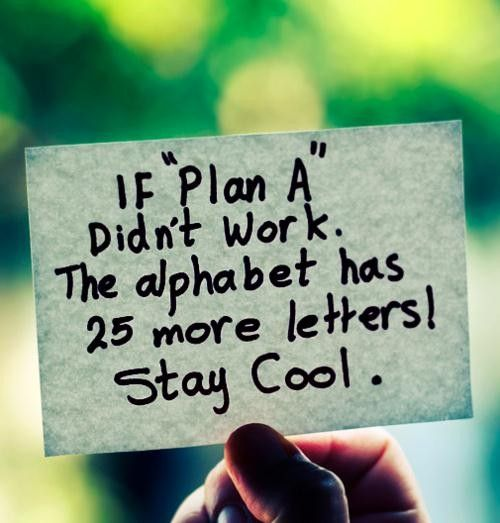 [Image] If 'Plan A' didn't work, the alphabet has 25 more letters! Stay Cool.