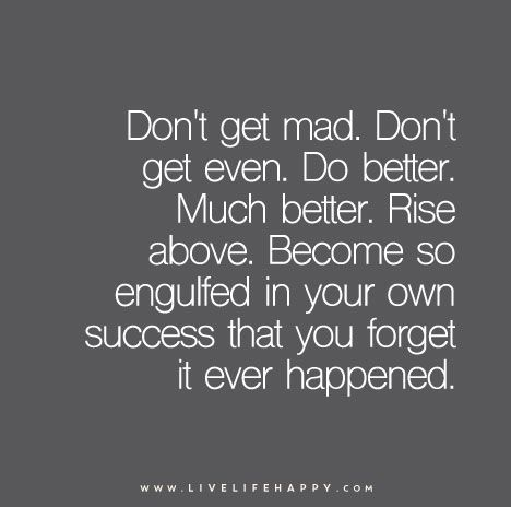 [Image] Don't get mad. Don't get even. Do better, much better. Rise above. Become so engulfed in your own success that you forget it ever happened.